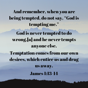 "And remember, when you are being tempted, do not say, ""God is tempting me."" God is never tempted to do wrong,[a] and he never tempts anyone else. (3)"